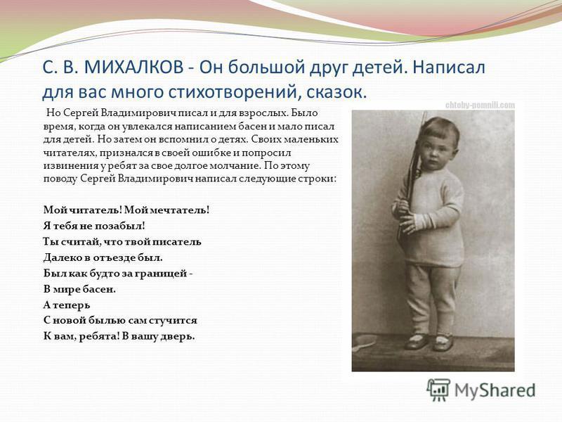 С. В. МИХАЛКОВ - Он большой друг детей. Написал для вас много стихотворений, сказок. Но Сергей Владимирович писал и для взрослых. Было время, когда он увлекался написанием басен и мало писал для детей. Но затем он вспомнил о детях. Своих маленьких чи