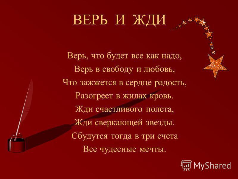 ВЕРЬ И ЖДИ Верь, что будет все как надо, Верь в свободу и любовь, Что зажжется в сердце радость, Разогреет в жилах кровь. Жди счастливого полета, Жди сверкающей звезды. Сбудутся тогда в три счета Все чудесные мечты.