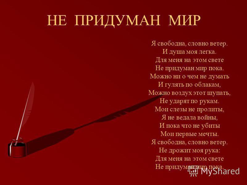 НЕ ПРИДУМАН МИР Я свободна, словно ветер. И душа моя легка. Для меня на этом свете Не придуман мир пока. Можно ни о чем не думать И гулять по облакам, Можно воздух этот щупать, Не ударят по рукам. Мои слезы не пролиты, Я не ведала войны, И пока что н