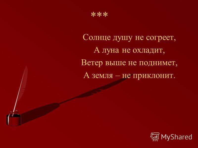 *** Солнце душу не согреет, А луна не охладит, Ветер выше не поднимет, А земля – не приклонит.
