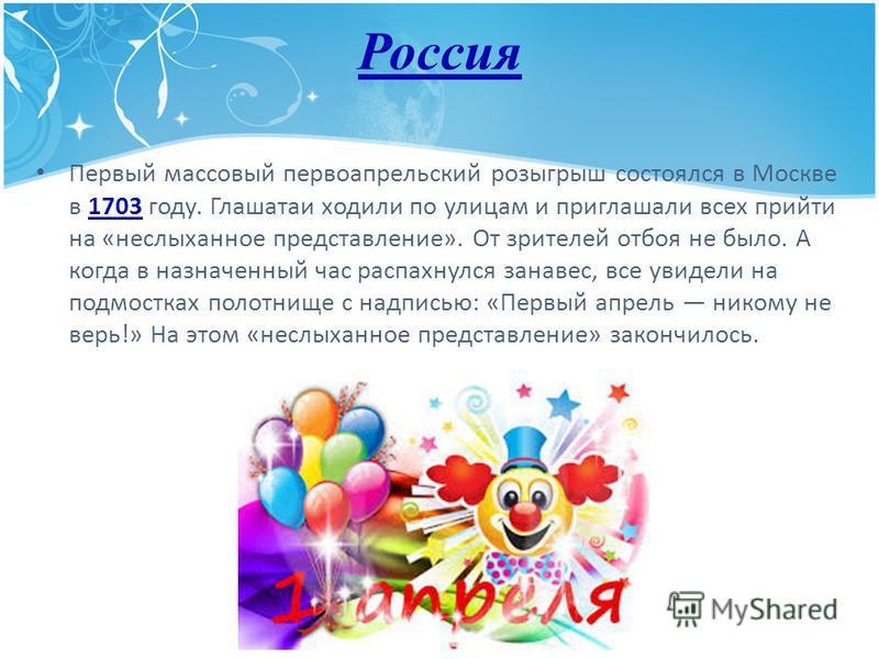 Россия Первый массовый первоапрельский розыгрыш состоялся в Москве в 1703 году. Глашатаи ходили по улицам и приглашали всех прийти на «неслыханное представление». От зрителей отбоя не было. А когда в назначенный час распахнулся занавес, все увидели н