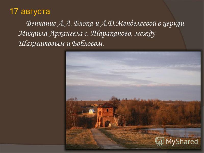 17 августа Венчание А.А. Блока и Л.Д.Менделеевой в церкви Михаила Архангела с. Тараканово, между Шахматовым и Бобловом.