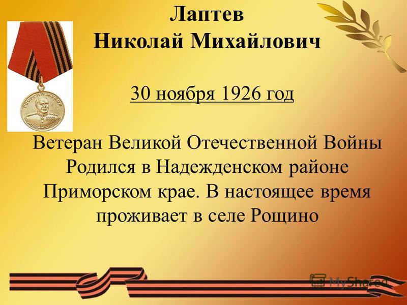 Лаптев Николай Михайлович 30 ноября 1926 год Ветеран Великой Отечественной Войны Родился в Надежденском районе Приморском крае. В настоящее время проживает в селе Рощино