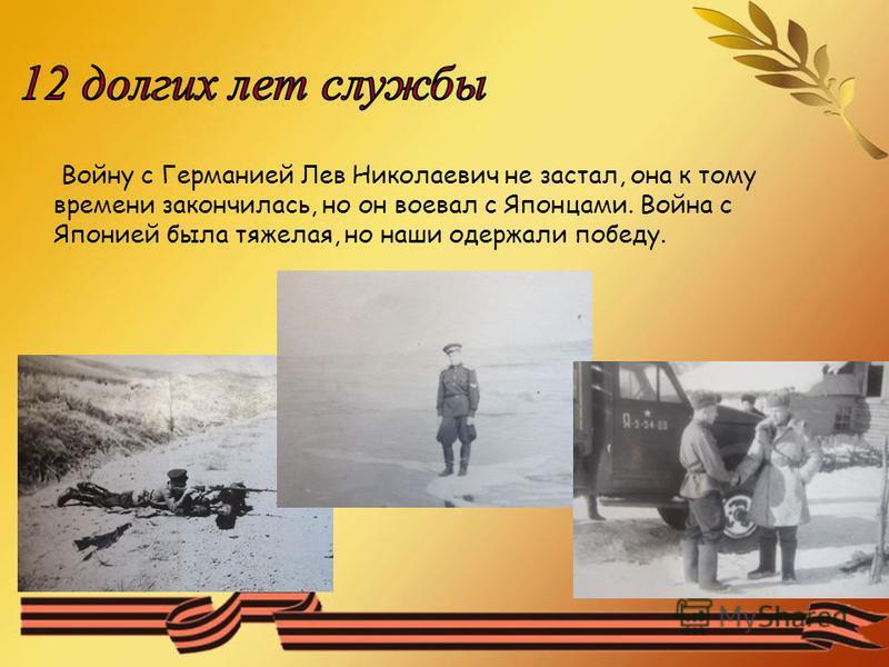Войну с Германией Лев Николаевич не застал, она к тому времени закончилась, но он воевал с Японцами. Война с Японией была тяжелая, но наши одержали победу.