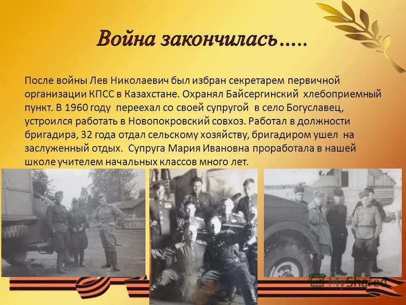 После войны Лев Николаевич был избран секретарем первичной организации КПСС в Казахстане. Охранял Байсергинский хлебоприемный пункт. В 1960 году переехал со своей супругой в село Богуславец, устроился работать в Новопокровский совхоз. Работал в должн