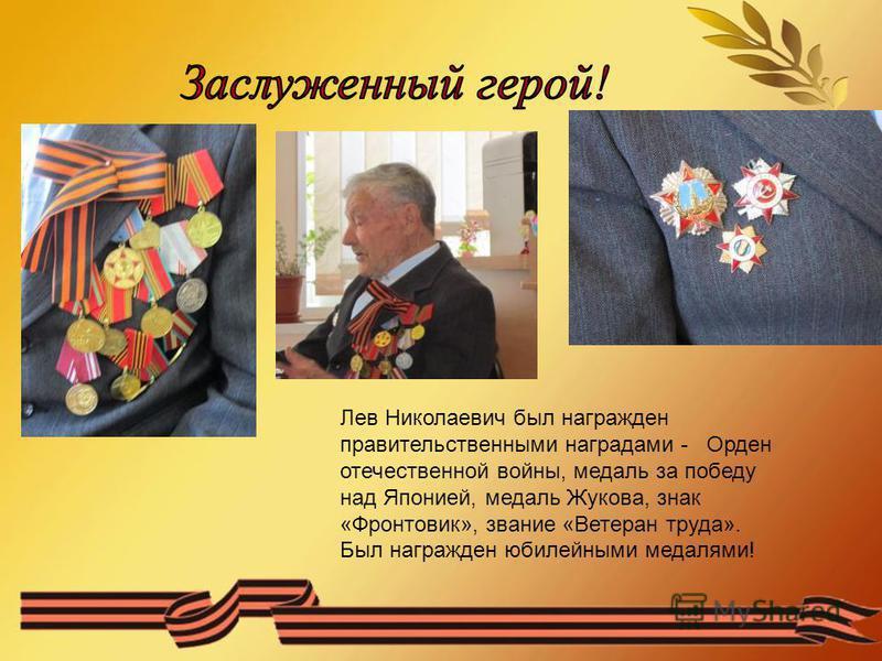 Лев Николаевич был награжден правительственными наградами - Орден отечественной войны, медаль за победу над Японией, медаль Жукова, знак «Фронтовик», звание «Ветеран труда». Был награжден юбилейными медалями!