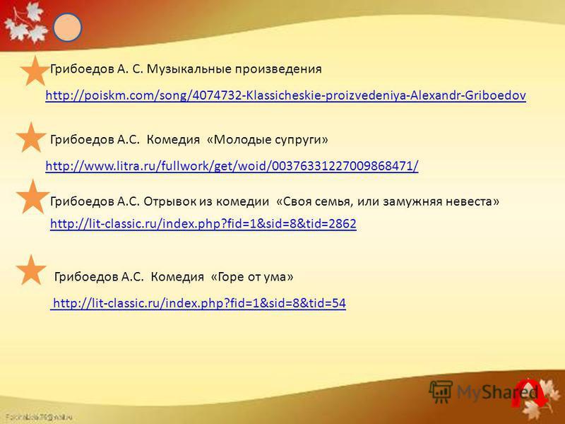 http://poiskm.com/song/4074732-Klassicheskie-proizvedeniya-Alexandr-Griboedov http://lit-classic.ru/index.php?fid=1&sid=8&tid=54 http://www.litra.ru/fullwork/get/woid/00376331227009868471/ http://lit-classic.ru/index.php?fid=1&sid=8&tid=2862 Грибоедо