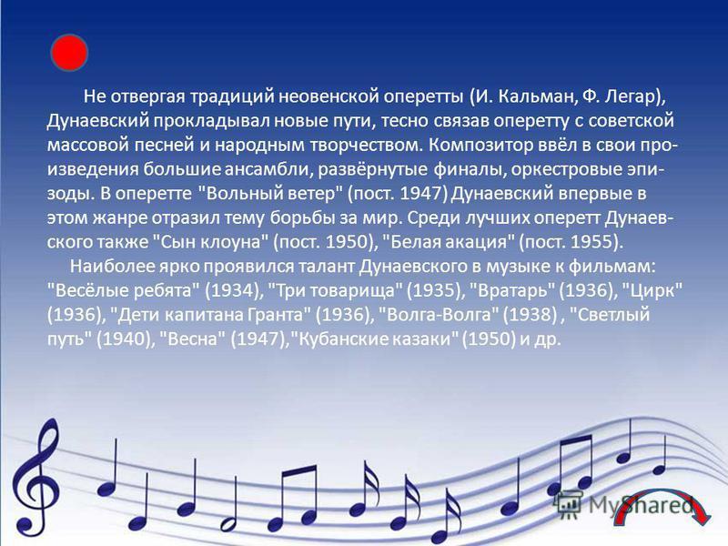 Не отвергая традиций неовенской оперетты (И. Кальман, Ф. Легар), Дунаевский прокладывал новые пути, тесно связав оперетту с советской массовой песней и народным творчеством. Композитор ввёл в свои про- изведения большие ансамбли, развёрнутые финалы,
