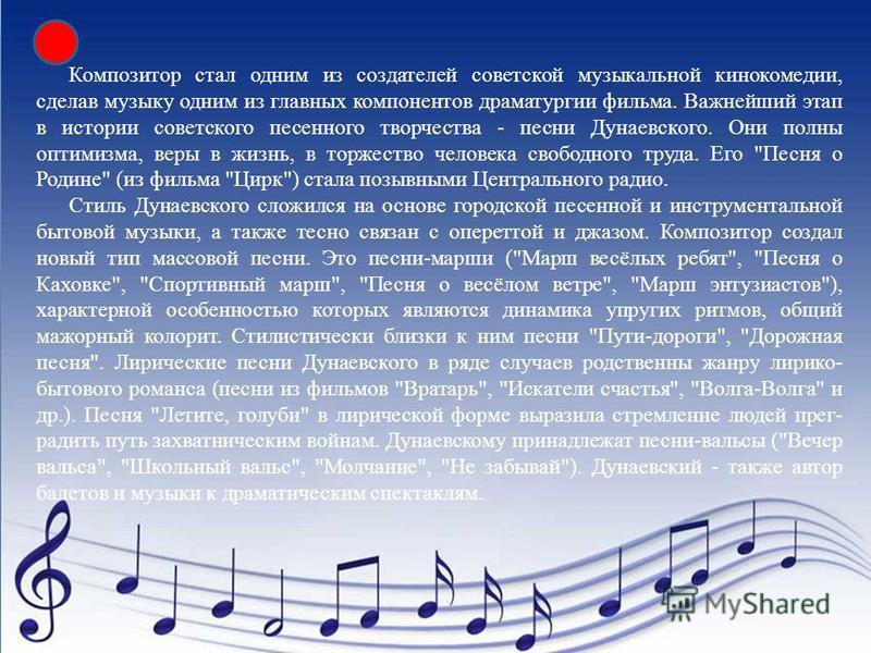 Композитор стал одним из создателей советской музыкальной кинокомедии, сделав музыку одним из главных компонентов драматургии фильма. Важнейший этап в истории советского песенного творчества - песни Дунаевского. Они полны оптимизма, веры в жизнь, в т