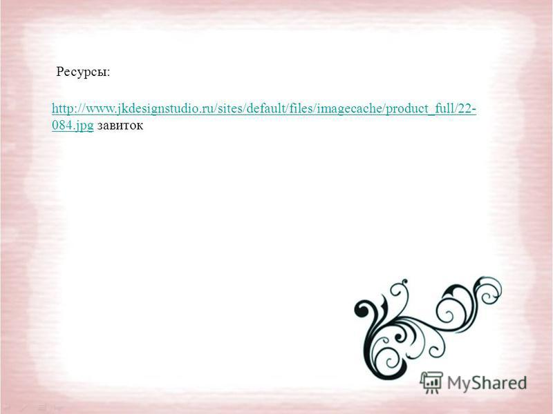 http://www.jkdesignstudio.ru/sites/default/files/imagecache/product_full/22- 084.jpghttp://www.jkdesignstudio.ru/sites/default/files/imagecache/product_full/22- 084. jpg завиток Ресурсы:
