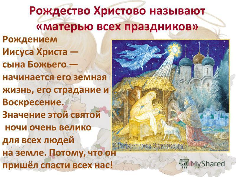 Рождество Христово называют «матерью всех праздников» Рождением Иисуса Христа сына Божьего начинается его земная жизнь, его страдание и Воскресение. Значение этой святой ночи очень велико для всех людей на земле. Потому, что он пришёл спасти всех нас