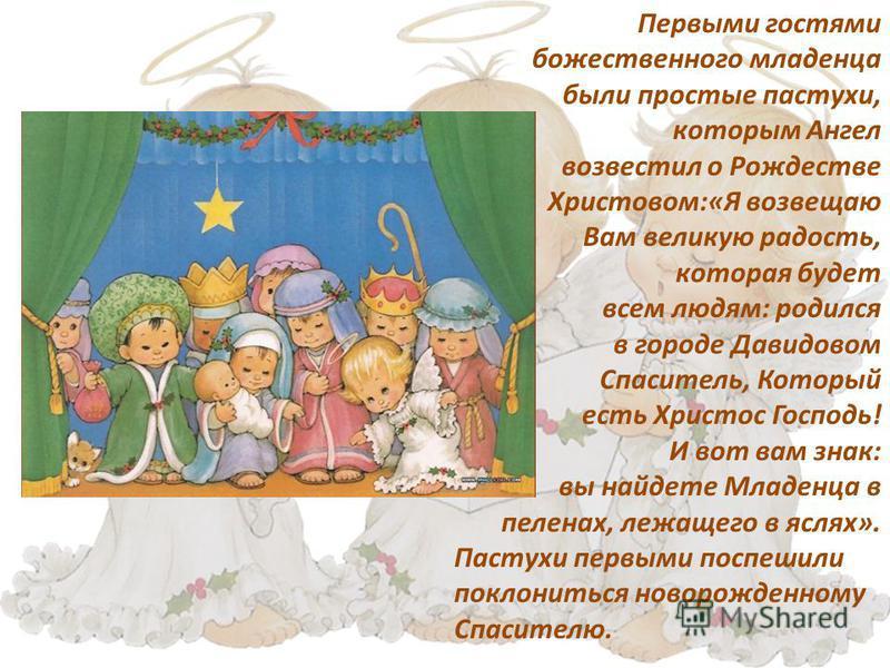 Первыми гостями божественного младенца были простые пастухи, которым Ангел возвестил о Рождестве Христовом:«Я возвещаю Вам великую радость, которая будет всем людям: родился в городе Давидовом Спаситель, Который есть Христос Господь! И вот вам знак: