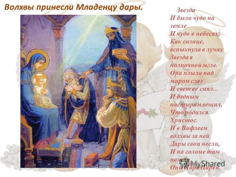 Волхвы принесли Младенцу дары. Звезда И было чудо на земле И чудо в небесах: Как солнце, вспыхнула в лучах Звезда в полночной мгле. Она плыла над миром слез И свет ее сиял... И бедным пастырям вещал, Что родился Христос. И в Вифлеем волхвы за ней Дар