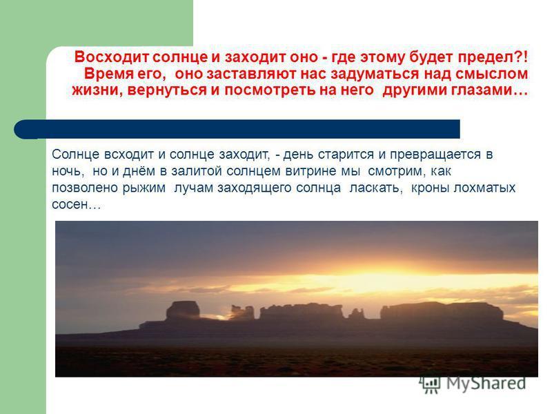 Восходит солнце и заходит оно - где этому будет предел?! Время его, оно заставляют нас задуматься над смыслом жизни, вернуться и посмотреть на него другими глазами… Солнце всходит и солнце заходит, - день старится и превращается в ночь, но и днём в з