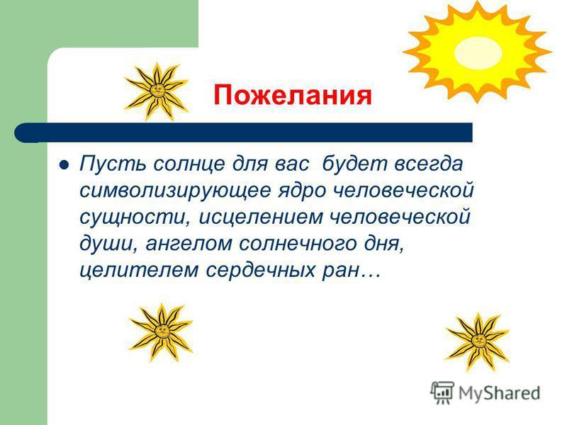 Пожелания Пусть солнце для вас будет всегда символизирующее ядро человеческой сущности, исцелением человеческой души, ангелом солнечного дня, целителем сердечных ран…