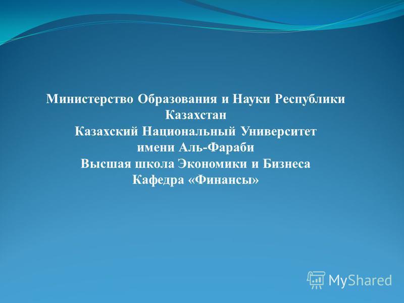 Министерство Образования и Науки Республики Казахстан Казахский Национальный Университет имени Аль-Фараби Высшая школа Экономики и Бизнеса Кафедра «Финансы»