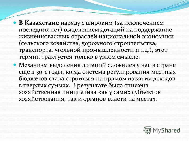 В Казахстане наряду с широким (за исключением последних лет) выделением дотаций на поддержание жизненно важных отраслей национальной экономики (сельского хозяйства, дорожного строительства, транспорта, угольной промышленности и т.д.), этот термин тра