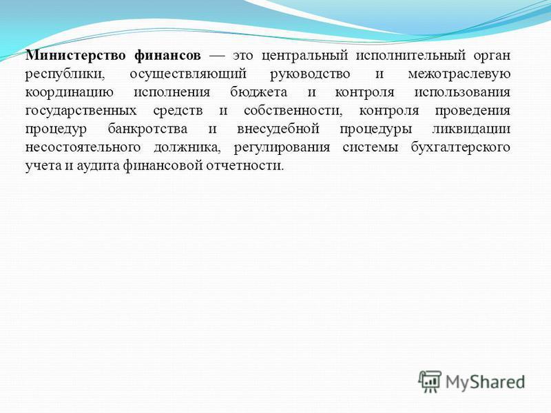 Министерство финансов это центральный исполнительный орган республики, осуществляющий руководство и межотраслевую координацию исполнения бюджета и контроля использования государственных средств и собственности, контроля проведения процедур банкротств