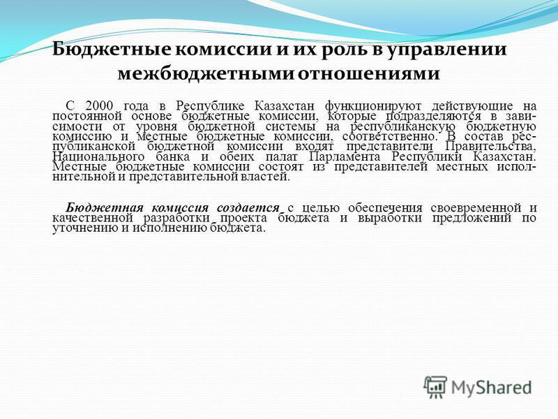 Бюджетные комиссии и их роль в управлении межбюджетными отношениями С 2000 года в Республике Казахстан функционируют действующие на постоянной основе бюджетные комиссии, которые подразделяются в зави симости от уровня бюджетной системы на республика