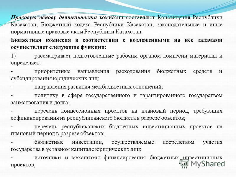 Правовую основу деятельности комиссии составляют Конституция Республики Казахстан, Бюджетный кодекс Республики Казахстан, законодательные и иные нормативные правовые акты Республики Казахстан. Бюджетная комиссия в соответствии с возложенными на нее з