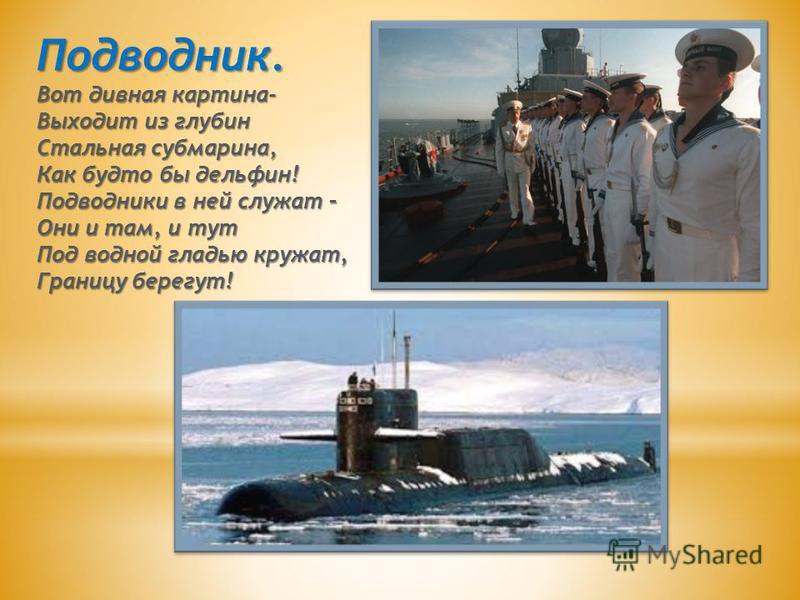 Подводник. Вот дивная картина- Выходит из глубин Стальная субмарина, Как будто бы дельфин! Подводники в ней служат – Они и там, и тут Под водной гладью кружат, Границу берегут!