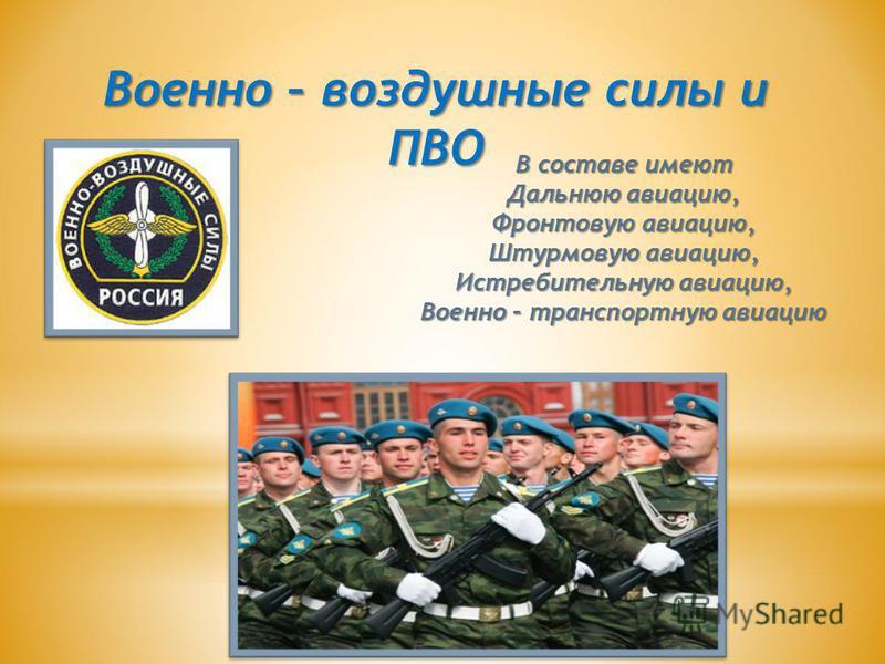 Военно – воздушные силы и ПВО В составе имеют Дальнюю авиацию, Фронтовую авиацию, Штурмовую авиацию, Истребительную авиацию, Военно – транспортную авиацию