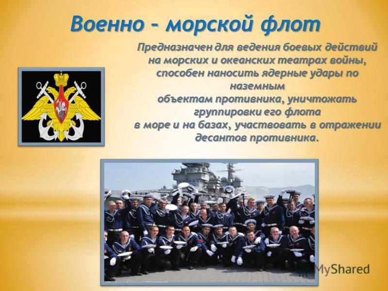 Военно – морской флот Предназначен для ведения боевых действий на морских и океанских театрах войны, способен наносить ядерные удары по наземным объектам противника, уничтожать группировки его флота в море и на базах, участвовать в отражении десантов