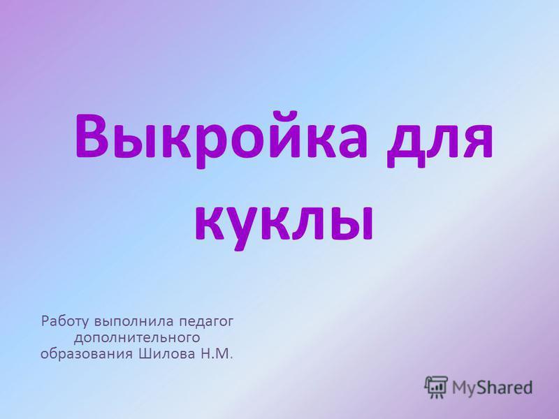 Выкройка для куклы Работу выполнила педагог дополнительного образования Шилова Н.М.