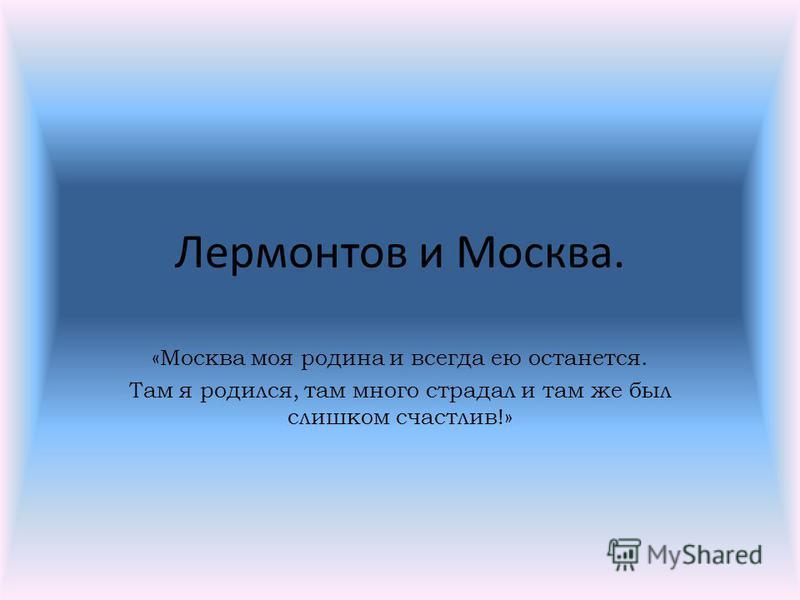 Лермонтов и Москва. «Москва моя родина и всегда ею останется. Там я родился, там много страдал и там же был слишком счастлив!»