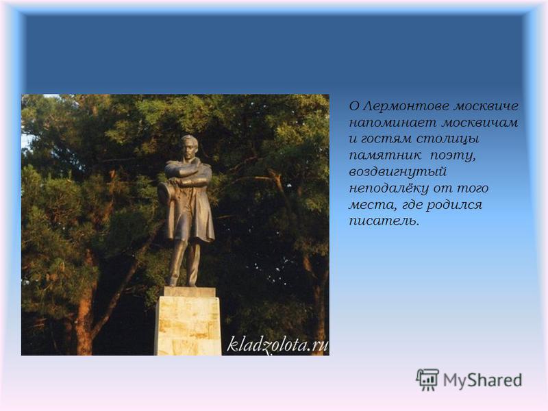 О Лермонтове москвиче напоминает москвичам и гостям столицы памятник поэту, воздвигнутый неподалёку от того места, где родился писатель.