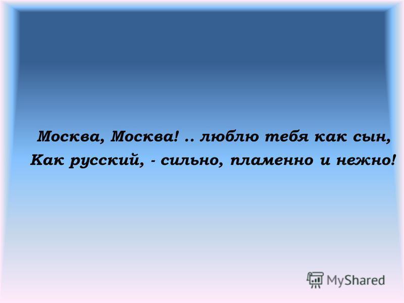 Москва, Москва!.. люблю тебя как сын, Как русский, - сильно, пламенно и нежно!