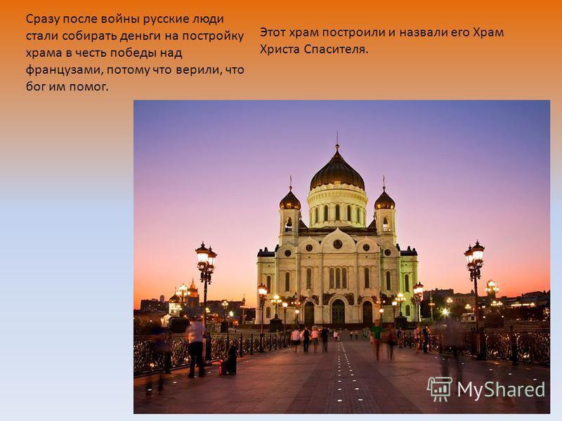 Этот храм построили и назвали его Храм Христа Спасителя. Сразу после войны русские люди стали собирать деньги на постройку храма в честь победы над французами, потому что верили, что бог им помог.