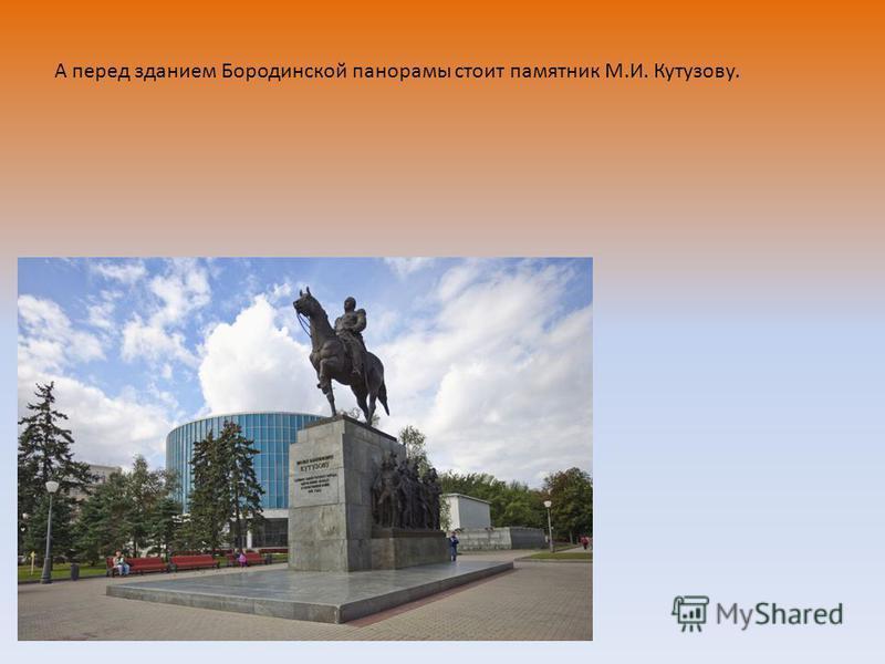 А перед зданием Бородинской панорамы стоит памятник М.И. Кутузову.