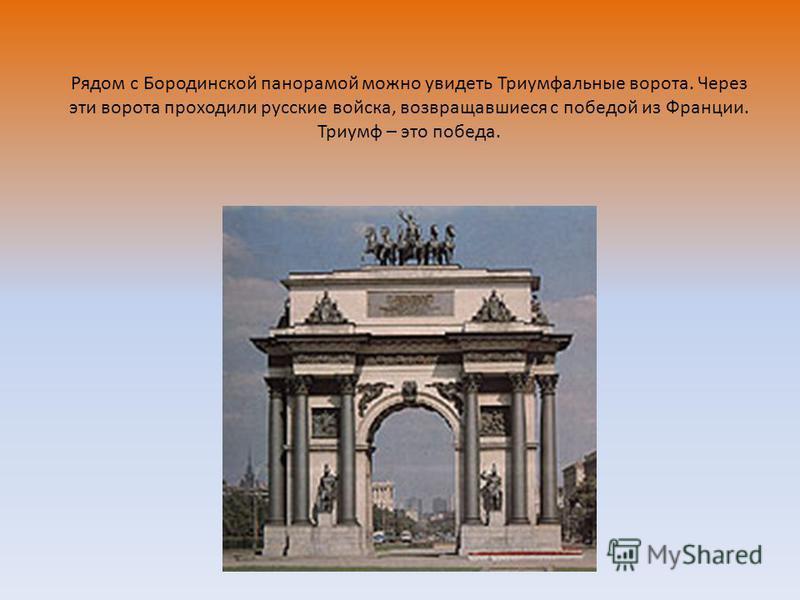 Рядом с Бородинской панорамой можно увидеть Триумфальные ворота. Через эти ворота проходили русские войска, возвращавшиеся с победой из Франции. Триумф – это победа.