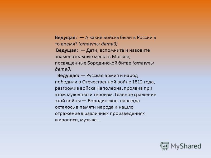 Ведущая: А какие войска были в России в то время? (ответы детей) Ведущая: Дети, вспомните и назовите знаменательные места в Москве, посвященные Бородинской битве (ответы детей) Ведущая: Русская армия и народ победили в Отечественной войне 1812 года,