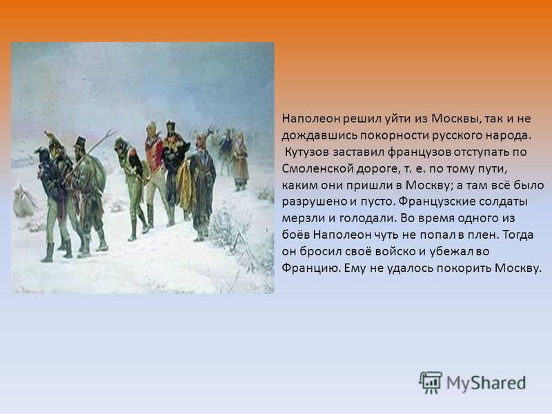 Наполеон решил уйти из Москвы, так и не дождавшись покорности русского народа. Кутузов заставил французов отступать по Смоленской дороге, т. е. по тому пути, каким они пришли в Москву; а там всё было разрушено и пусто. Французские солдаты мерзли и го