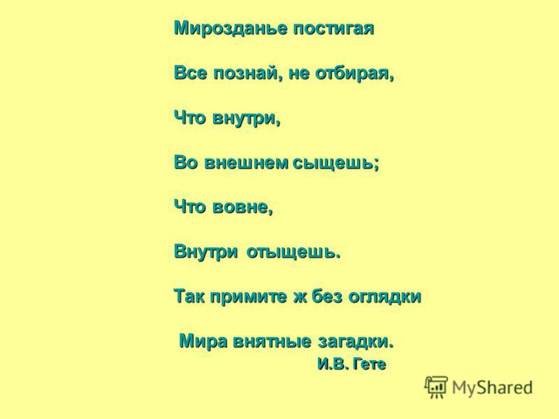 Мирозданье постигая Мирозданье постигая Все познай, не отбирая, Все познай, не отбирая, Что внутри, Что внутри, Во внешнем сыщешь; Во внешнем сыщешь; Что вовне, Что вовне, Внутри отыщешь. Внутри отыщешь. Так примите ж без оглядки Так примите ж без ог