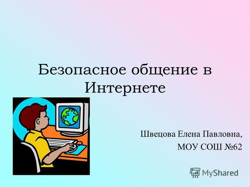Безопасное общение в Интернете Швецова Елена Павловна, МОУ СОШ 62