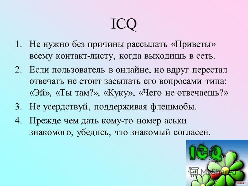 ICQ 1. Не нужно без причины рассылать «Приветы» всему контакт-листу, когда выходишь в сеть. 2. Если пользователь в онлайне, но вдруг перестал отвечать не стоит засыпать его вопросами типа: «Эй», «Ты там?», «Куку», «Чего не отвечаешь?» 3. Не усердству