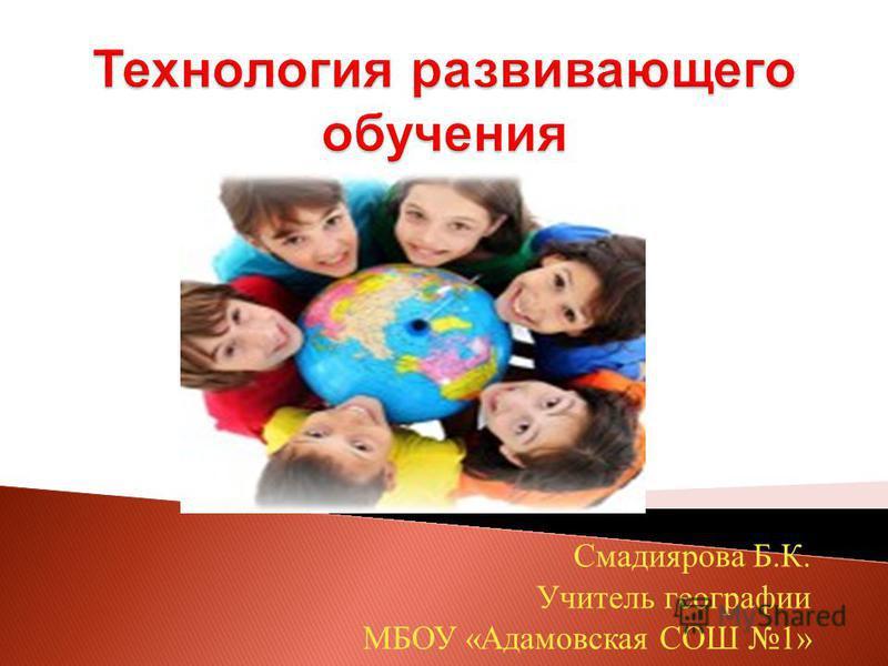 Смадиярова Б. К. Учитель географии МБОУ « Адамовская СОШ 1»