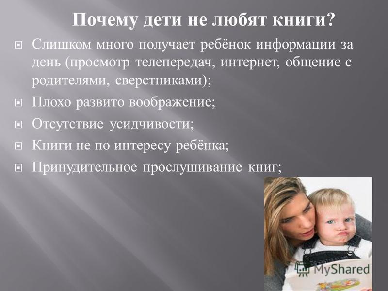 Почему дети не любят книги ? Слишком много получает ребёнок информации за день ( просмотр телепередач, интернет, общение с родителями, сверстниками ); Плохо развито воображение ; Отсутствие усидчивости ; Книги не по интересу ребёнка ; Принудительное