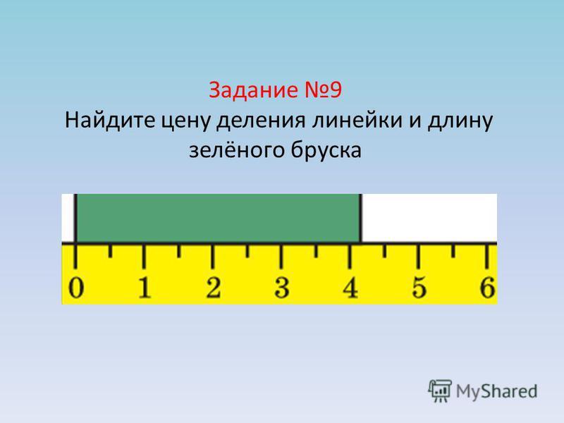 Задание 9 Найдите цену деления линейки и длину зелёного бруска
