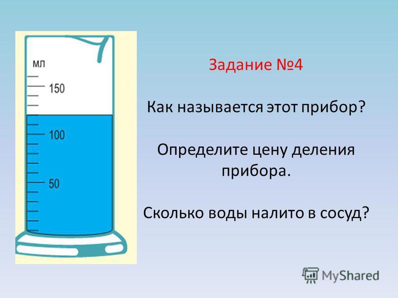Задание 4 Как называется этот прибор? Определите цену деления прибора. Сколько воды налито в сосуд?