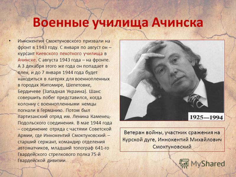 Военные училища Ачинска Иннокентия Смоктуновского призвали на фронт в 1943 году. С января по август он – курсант Киевского пехотного училища в Ачинске. С августа 1943 года – на фронте. А 3 декабря этого же года он попадает в плен, и до 7 января 1944