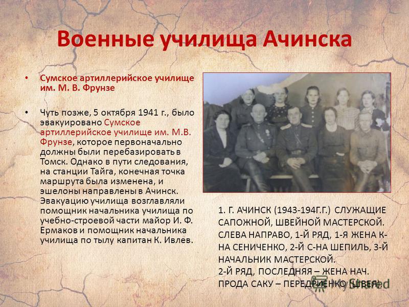 Военные училища Ачинска Сумское артиллерийское училище им. М. В. Фрунзе Чуть позже, 5 октября 1941 г., было эвакуировано Сумское артиллерийское училище им. М.В. Фрунзе, которое первоначально должны были перебазировать в Томск. Однако в пути следовани