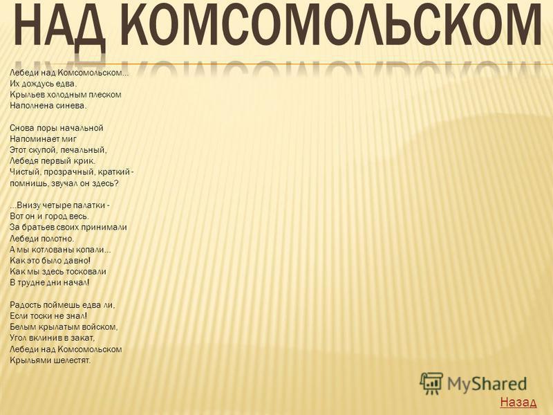Лебеди над Комсомольском... Их дождусь едва. Крыльев холодным плеском Наполнена синева. Снова поры начальной Напоминает миг Этот скупой, печальный, Лебедя первый крик. Чистый, прозрачный, краткий - помнишь, звучал он здесь?...Внизу четыре палатки - В