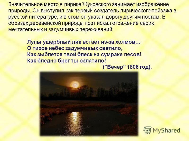 Значительное место в лирике Жуковского занимает изображение природы. Он выступил как первый создатель лирического пейзажа в русской литературе, и в этом он указал дорогу другим поэтам. В образах деревенской природы поэт искал отражение своих мечтател