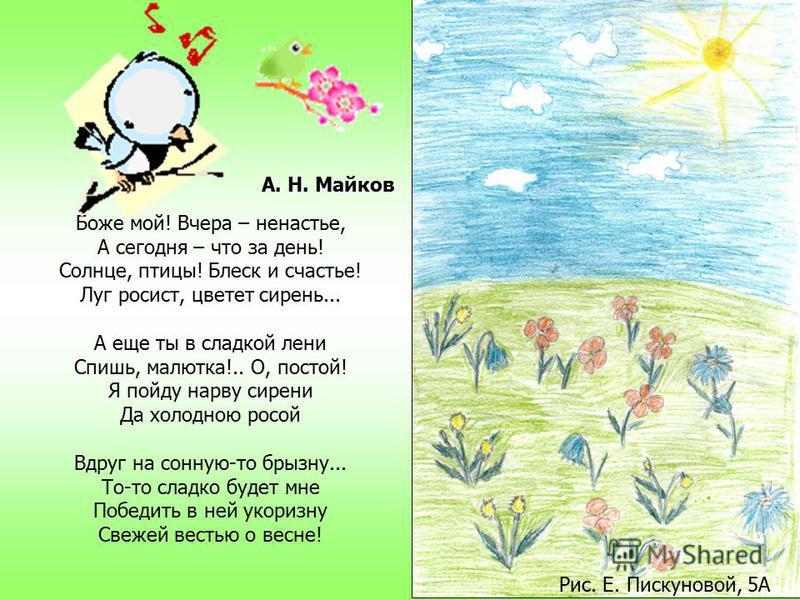 Весна! Выставляется первая рама – И в комнату шум ворвался, И благовест ближнего храма, И говор народа, и стук колеса. Мне в душу повеяло жизнью и волей: Вон – даль голубая видна... И хочется в поле, в широкое поле, Где, шествуя, сыплет цветами весна