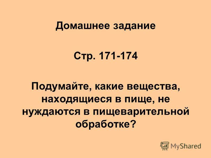 Домашнее задание Стр. 171-174 Подумайте, какие вещества, находящиеся в пище, не нуждаются в пищеварительной обработке?