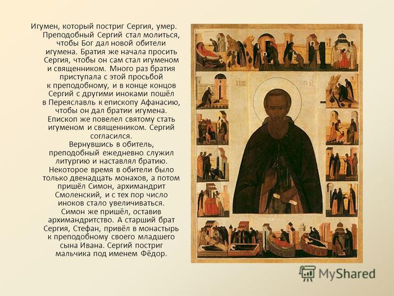 Игумен, который постриг Сергия, умер. Преподобный Сергий стал молиться, чтобы Бог дал новой обители игумена. Братия же начала просить Сергия, чтобы он сам стал игуменом и священником. Много раз братия приступала с этой просьбой к преподобному, и в ко